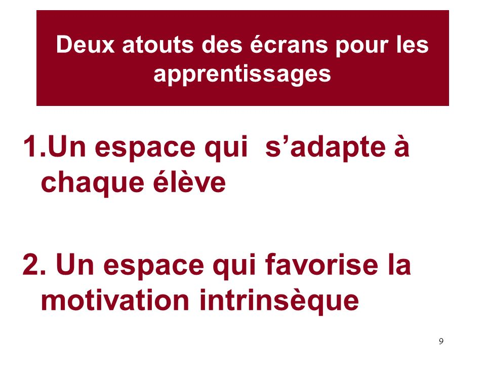 9 Deux atouts des écrans pour les apprentissages 1.Un espace qui sadapte à chaque élève 2. Un espace qui favorise la motivation intrinsèque