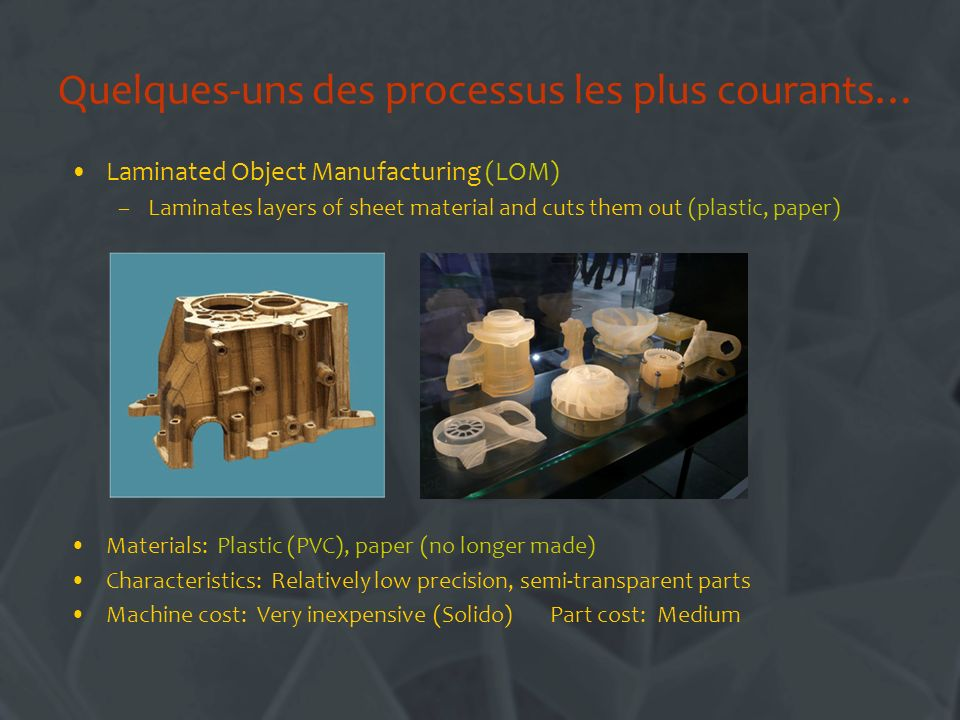 Quelques-uns des processus les plus courants… Laminated Object Manufacturing (LOM) –Laminates layers of sheet material and cuts them out (plastic, paper) Materials: Plastic (PVC), paper (no longer made) Characteristics: Relatively low precision, semi-transparent parts Machine cost: Very inexpensive (Solido) Part cost: Medium