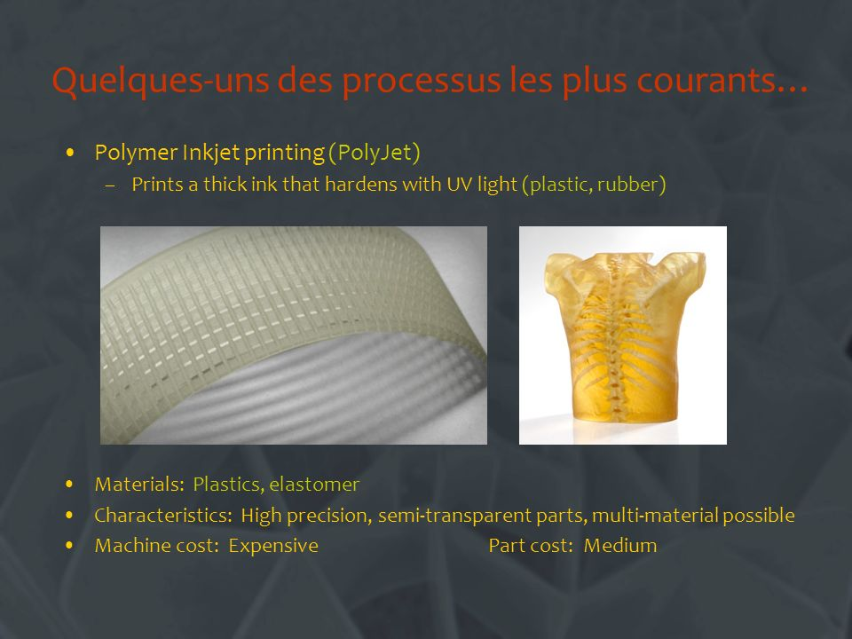 Quelques-uns des processus les plus courants… Polymer Inkjet printing (PolyJet) –Prints a thick ink that hardens with UV light (plastic, rubber) Materials: Plastics, elastomer Characteristics: High precision, semi-transparent parts, multi-material possible Machine cost: Expensive Part cost: Medium