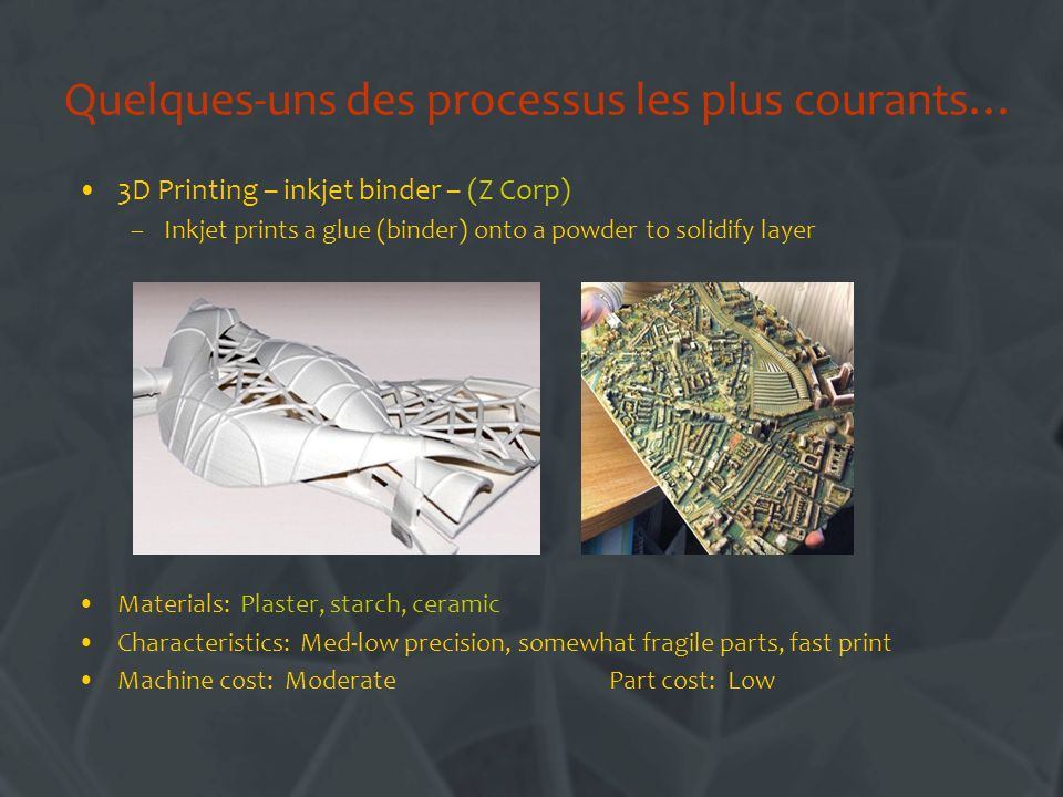 Quelques-uns des processus les plus courants… 3D Printing – inkjet binder – (Z Corp) –Inkjet prints a glue (binder) onto a powder to solidify layer Materials: Plaster, starch, ceramic Characteristics: Med-low precision, somewhat fragile parts, fast print Machine cost: Moderate Part cost: Low