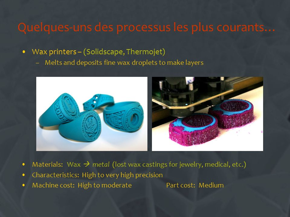 Quelques-uns des processus les plus courants… Wax printers – (Solidscape, Thermojet) –Melts and deposits fine wax droplets to make layers Materials: W