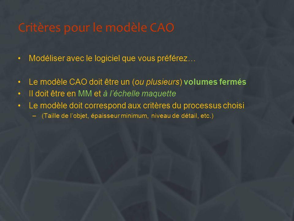 Critères pour le modèle CAO Modéliser avec le logiciel que vous préférez… Le modèle CAO doit être un (ou plusieurs) volumes fermés Il doit être en MM et à léchelle maquette Le modèle doit correspond aux critères du processus choisi –(Taille de lobjet, épaisseur minimum, niveau de détail, etc.)