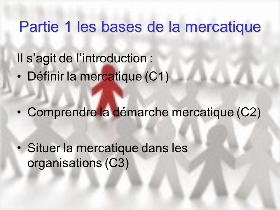 Partie 1 les bases de la mercatique Il sagit de lintroduction : Définir la mercatique (C1) Comprendre la démarche mercatique (C2) Situer la mercatique