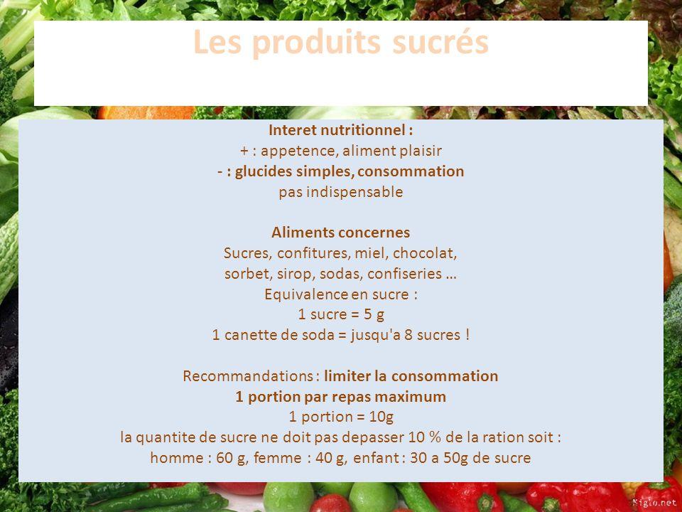 Les produits sucrés Interet nutritionnel : + : appetence, aliment plaisir - : glucides simples, consommation pas indispensable Aliments concernes Sucr
