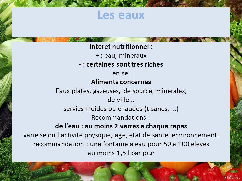 Les eaux Interet nutritionnel : + : eau, mineraux - : certaines sont tres riches en sel Aliments concernes Eaux plates, gazeuses, de source, minerales