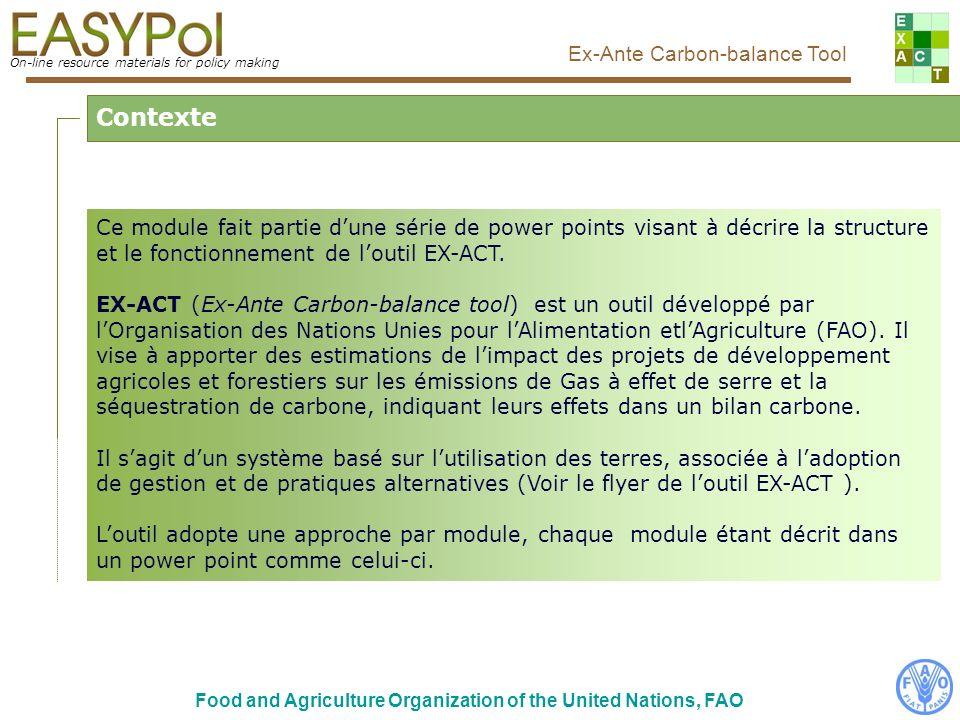 On-line resource materials for policy making Ex-Ante Carbon-balance Tool Food and Agriculture Organization of the United Nations, FAO Contexte Ce module fait partie dune série de power points visant à décrire la structure et le fonctionnement de loutil EX-ACT.