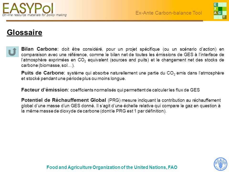 On-line resource materials for policy making Ex-Ante Carbon-balance Tool Food and Agriculture Organization of the United Nations, FAO Glossaire On-line resource materials for policy making Ex-Ante Carbon-balance Tool Potentiel de Réchauffement Global (PRG) mesure indiquant la contribution au réchauffement global dune masse dun GES donné.