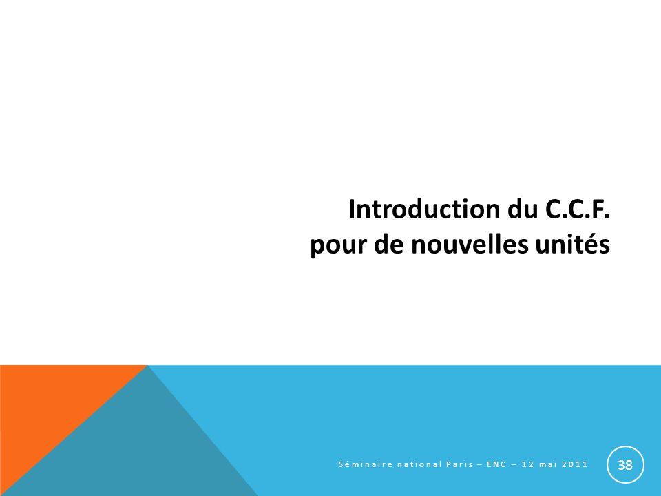 Introduction du C.C.F. pour de nouvelles unités Séminaire national Paris – ENC – 12 mai 2011 38
