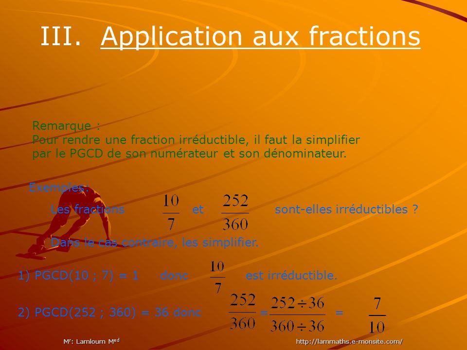 III. Application aux fractions Remarque : Pour rendre une fraction irréductible, il faut la simplifier par le PGCD de son numérateur et son dénominate