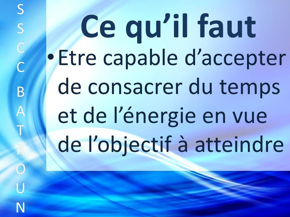 Ce quil faut Etre capable daccepter de consacrer du temps et de lénergie en vue de lobjectif à atteindre SSCC BATROUNSSCC BATROUN S S C C B A T R O U N