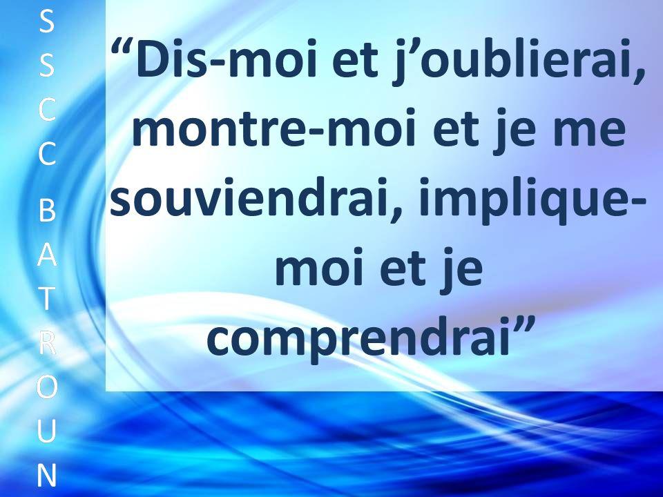 Dis-moi et joublierai, montre-moi et je me souviendrai, implique- moi et je comprendrai SSCC BATROUNSSCC BATROUN S S C C B A T R O U N