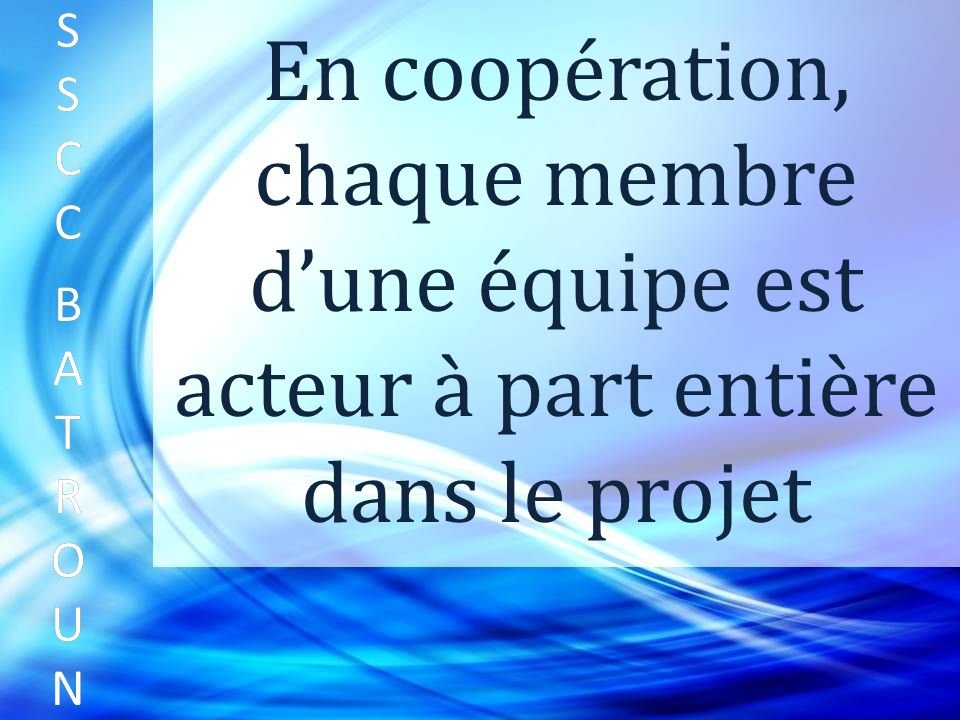 SSCC BATROUNSSCC BATROUN S S C C B A T R O U N En coopération, chaque membre dune équipe est acteur à part entière dans le projet