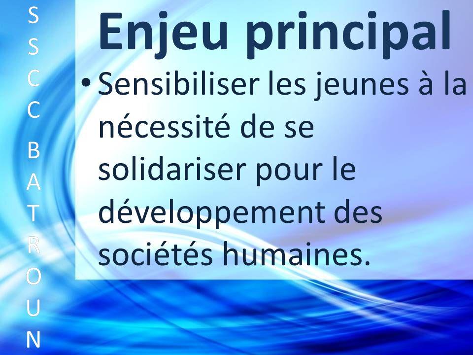 Enjeu principal Sensibiliser les jeunes à la nécessité de se solidariser pour le développement des sociétés humaines.