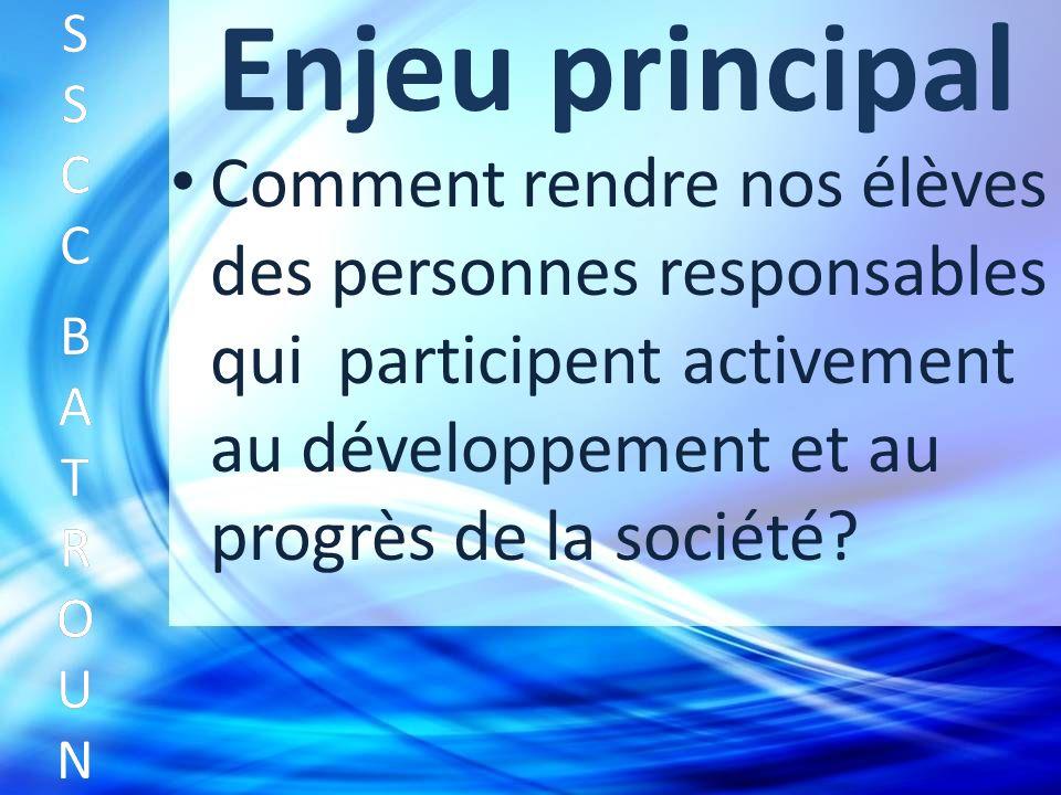 Enjeu principal Comment rendre nos élèves des personnes responsables qui participent activement au développement et au progrès de la société.