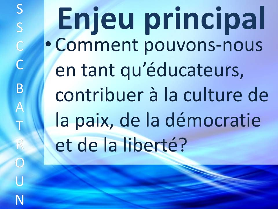 Enjeu principal Comment pouvons-nous en tant quéducateurs, contribuer à la culture de la paix, de la démocratie et de la liberté.