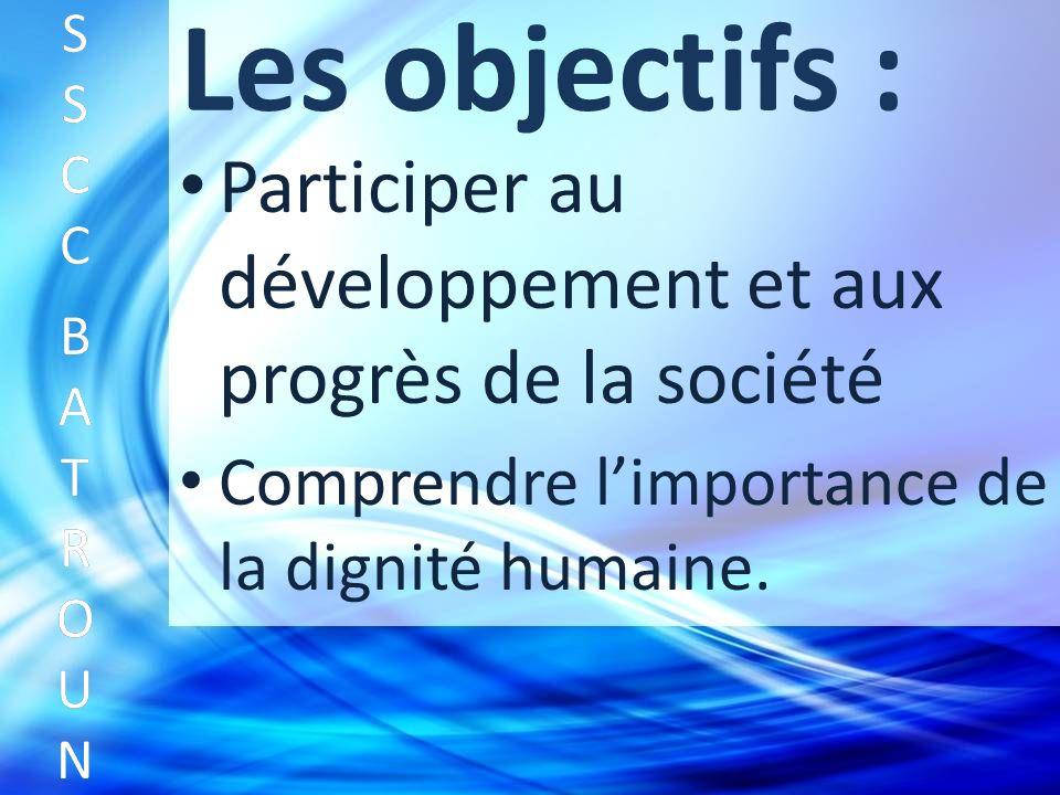 Les objectifs : Participer au développement et aux progrès de la société SSCC BATROUNSSCC BATROUN S S C C B A T R O U N Comprendre limportance de la dignité humaine.