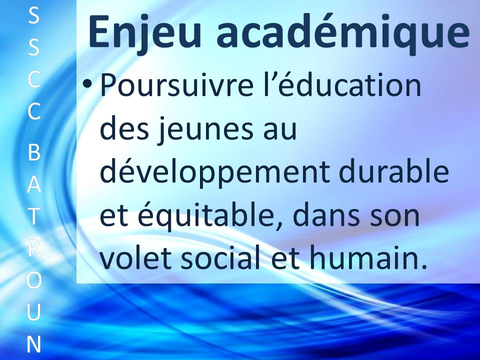 Enjeu académique Poursuivre léducation des jeunes au développement durable et équitable, dans son volet social et humain.