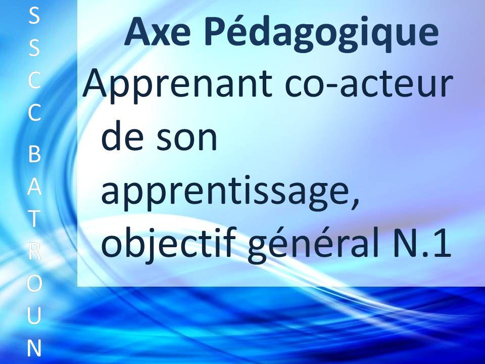 Axe Pédagogique Apprenant co-acteur de son apprentissage, objectif général N.1 SSCC BATROUNSSCC BATROUN S S C C B A T R O U N