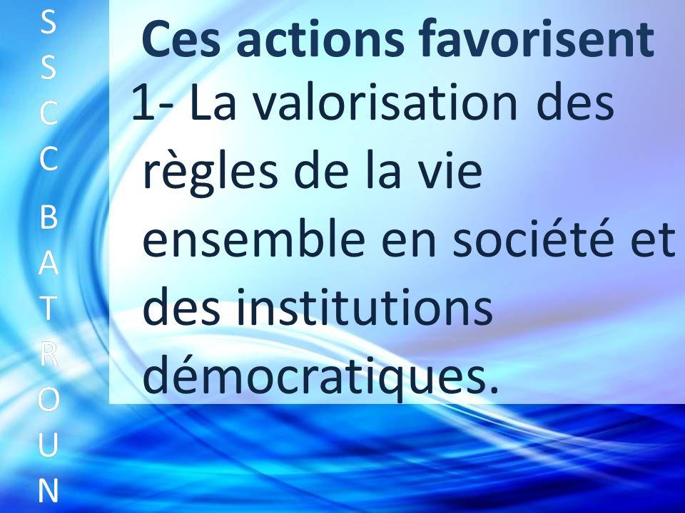 Ces actions favorisent SSCC BATROUNSSCC BATROUN S S C C B A T R O U N 1- La valorisation des règles de la vie ensemble en société et des institutions démocratiques.