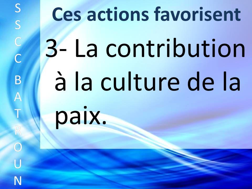 Ces actions favorisent SSCC BATROUNSSCC BATROUN S S C C B A T R O U N 3- La contribution à la culture de la paix.