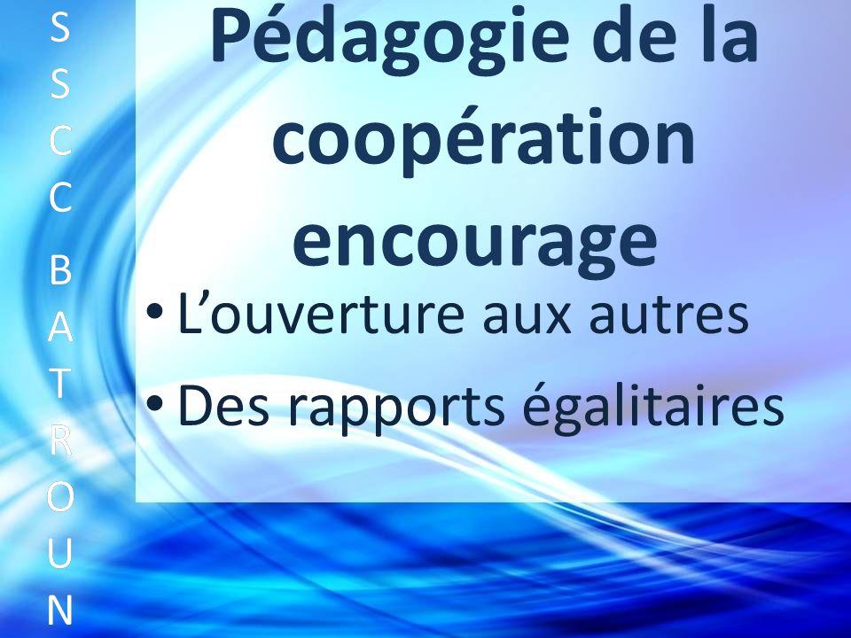 Pédagogie de la coopération encourage Louverture aux autres SSCC BATROUNSSCC BATROUN S S C C B A T R O U N Des rapports égalitaires