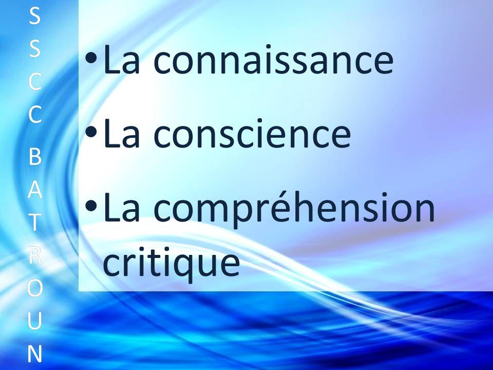 La connaissance SSCC BATROUNSSCC BATROUN S S C C B A T R O U N La conscience La compréhension critique