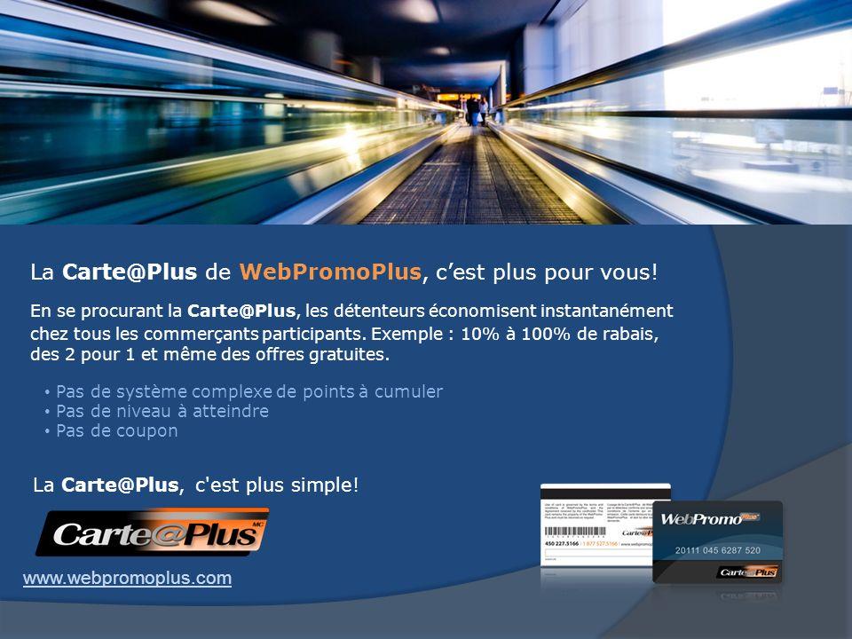 La Carte@Plus de WebPromoPlus, cest plus pour vous! En se procurant la Carte@Plus, les détenteurs économisent instantanément chez tous les commerçants