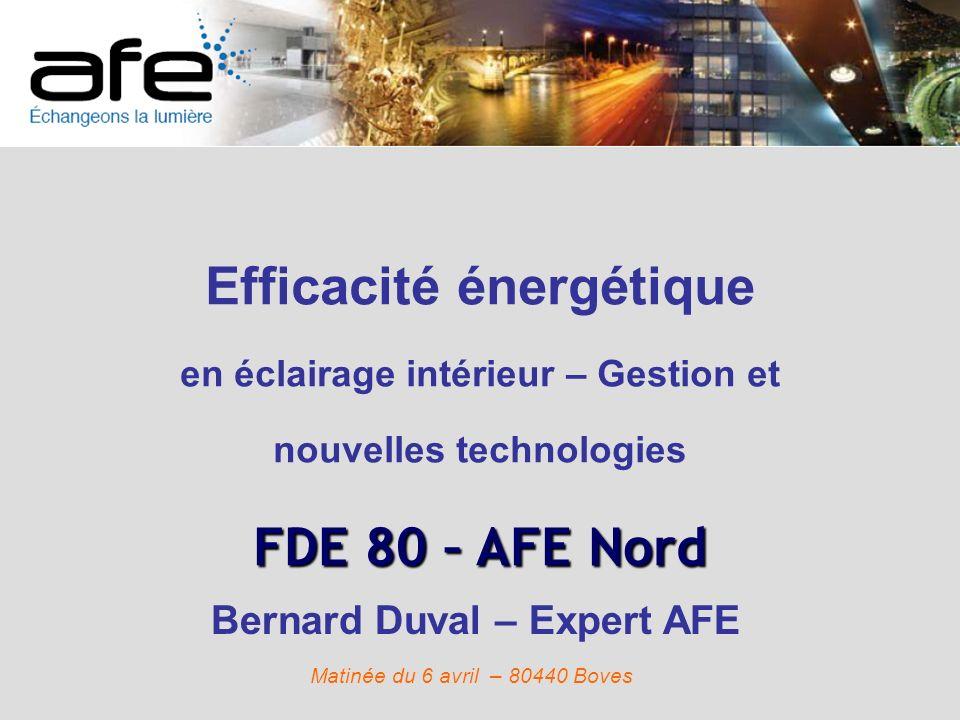Efficacité énergétique en éclairage intérieur – Gestion et nouvelles technologies FDE 80 – AFE Nord Bernard Duval – Expert AFE Matinée du 6 avril – 80
