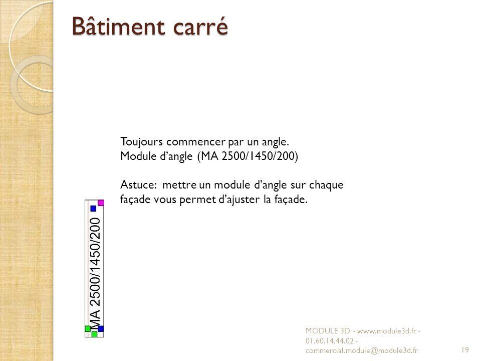 Bâtiment carré MODULE 3D - www.module3d.fr - 01.60.14.44.02 - commercial.module@module3d.fr19 Toujours commencer par un angle. Module dangle (MA 2500/