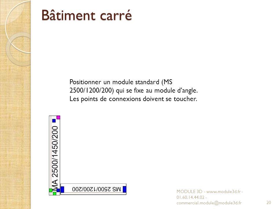Bâtiment carré MODULE 3D - www.module3d.fr - 01.60.14.44.02 - commercial.module@module3d.fr20 Positionner un module standard (MS 2500/1200/200) qui se fixe au module dangle.