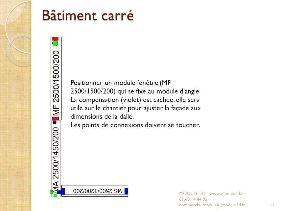 Bâtiment carré MODULE 3D - www.module3d.fr - 01.60.14.44.02 - commercial.module@module3d.fr21 Positionner un module fenêtre (MF 2500/1500/200) qui se fixe au module dangle.