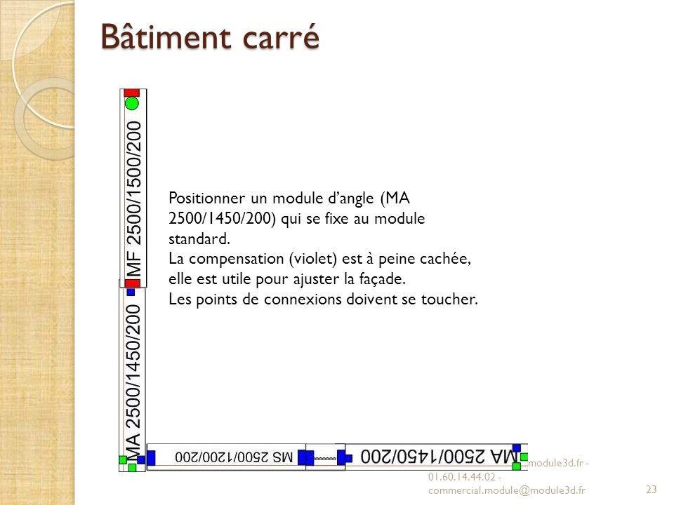 Bâtiment carré MODULE 3D - www.module3d.fr - 01.60.14.44.02 - commercial.module@module3d.fr23 Positionner un module dangle (MA 2500/1450/200) qui se fixe au module standard.