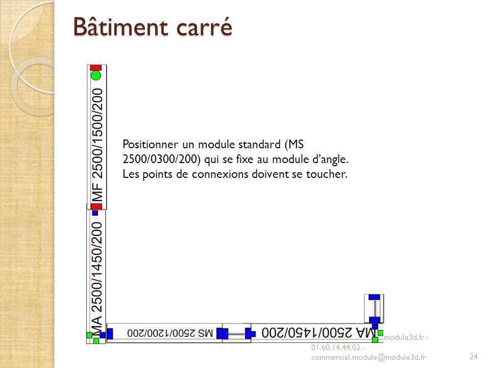Bâtiment carré MODULE 3D - www.module3d.fr - 01.60.14.44.02 - commercial.module@module3d.fr24 Positionner un module standard (MS 2500/0300/200) qui se