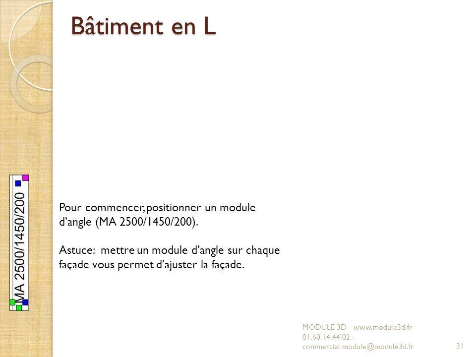 Bâtiment en L MODULE 3D - www.module3d.fr - 01.60.14.44.02 - commercial.module@module3d.fr31 Pour commencer, positionner un module dangle (MA 2500/1450/200).