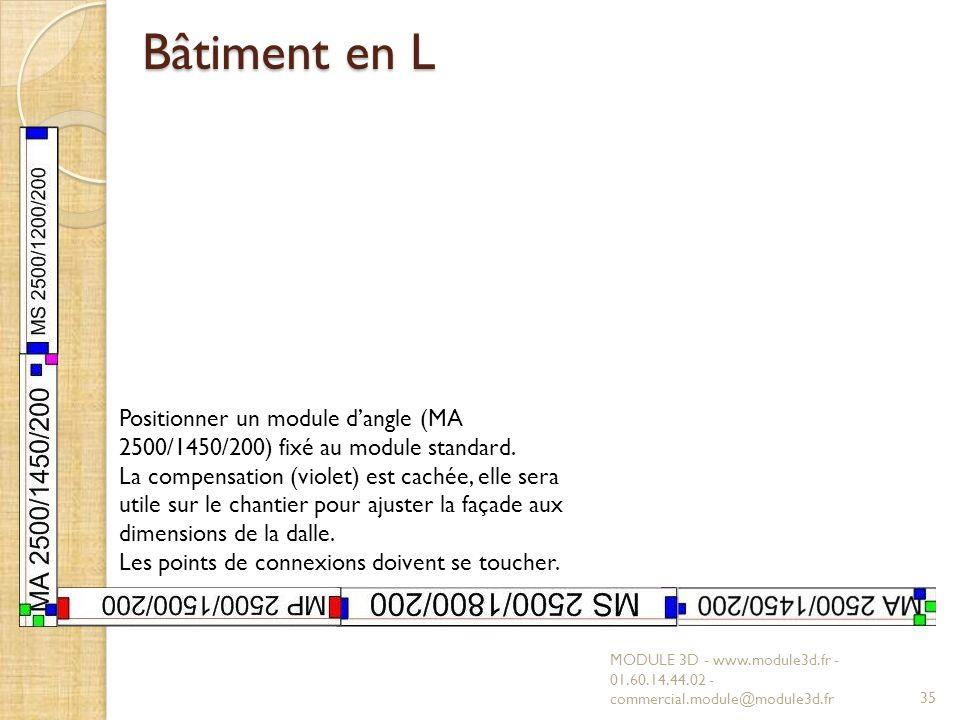 Bâtiment en L MODULE 3D - www.module3d.fr - 01.60.14.44.02 - commercial.module@module3d.fr35 Positionner un module dangle (MA 2500/1450/200) fixé au module standard.