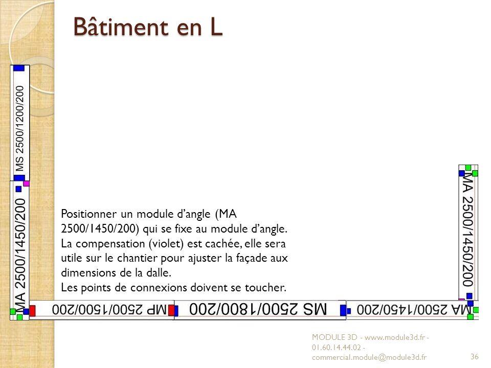 Bâtiment en L MODULE 3D - www.module3d.fr - 01.60.14.44.02 - commercial.module@module3d.fr36 Positionner un module dangle (MA 2500/1450/200) qui se fixe au module dangle.