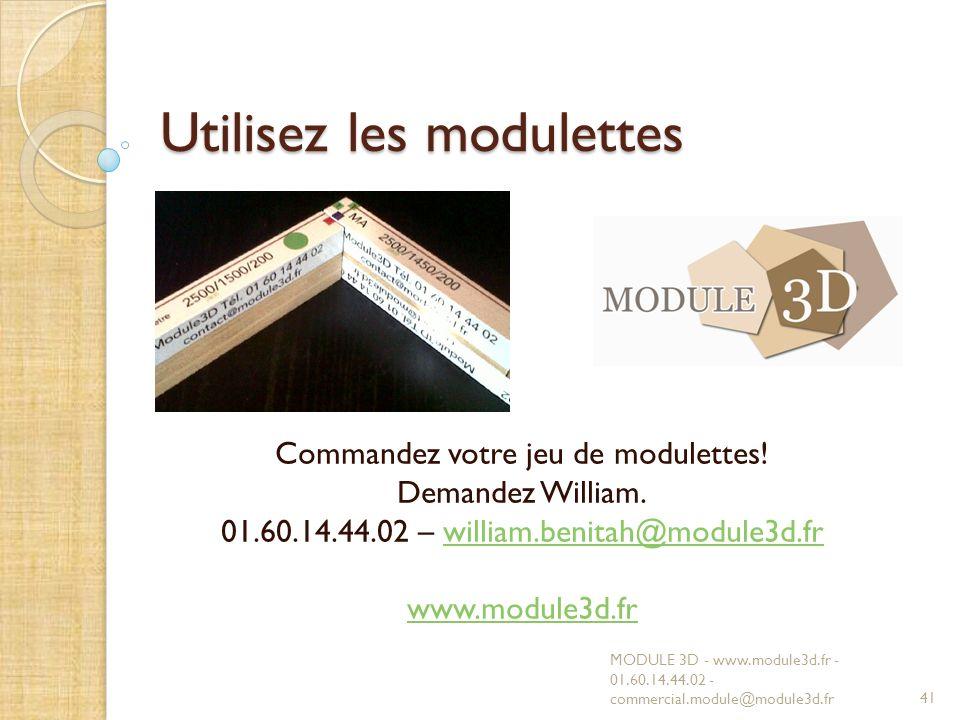 Utilisez les modulettes MODULE 3D - www.module3d.fr - 01.60.14.44.02 - commercial.module@module3d.fr41 Commandez votre jeu de modulettes! Demandez Wil