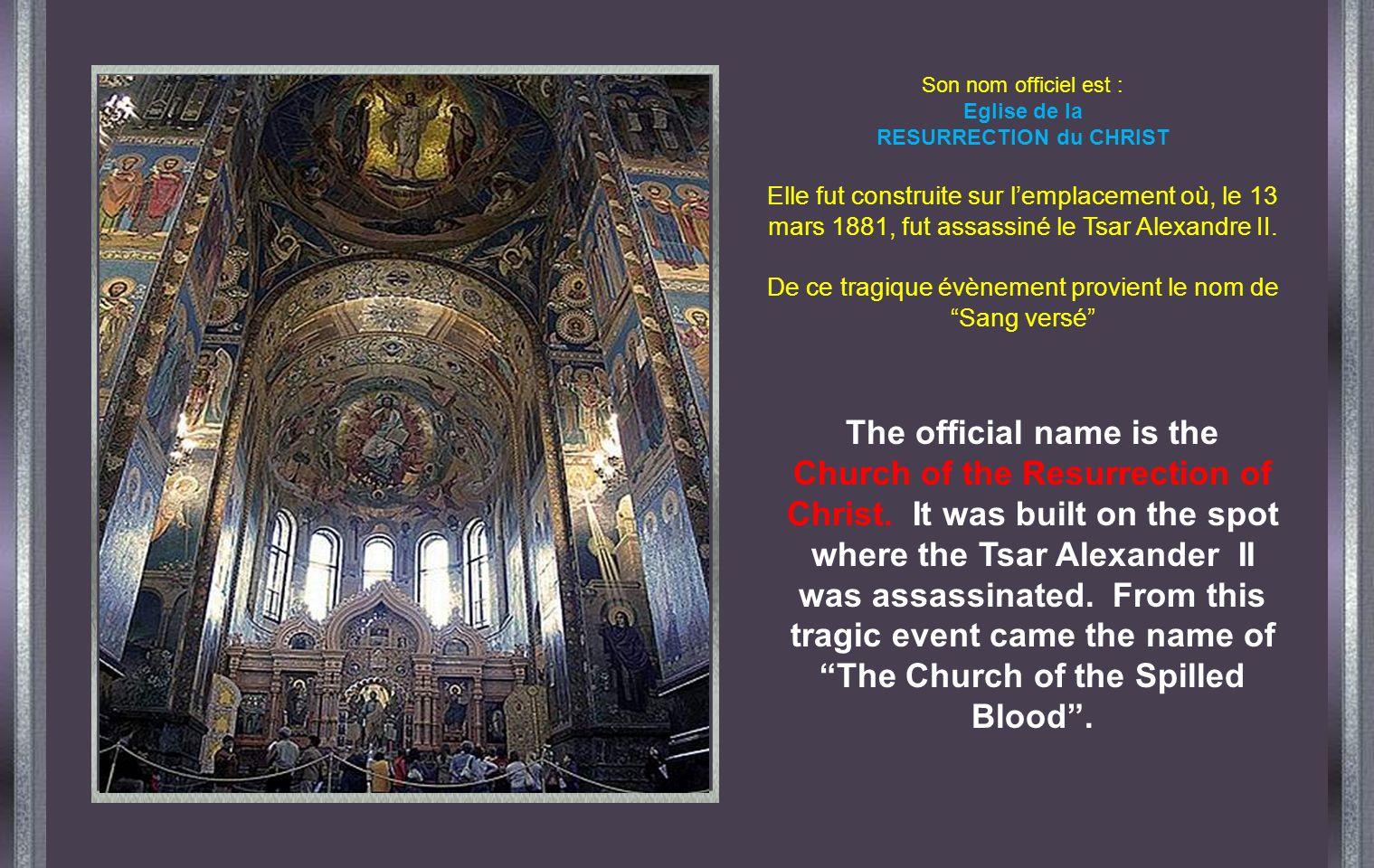 Son nom officiel est : Eglise de la RESURRECTION du CHRIST Elle fut construite sur lemplacement où, le 13 mars 1881, fut assassiné le Tsar Alexandre II.