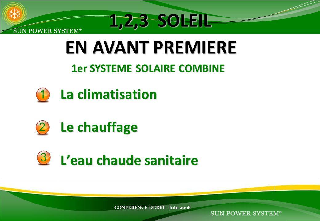 - CONFERENCE DERBI – Juin 2008 1,2,3 SOLEIL La climatisation Le chauffage Leau chaude sanitaire EN AVANT PREMIERE 1er SYSTEME SOLAIRE COMBINE