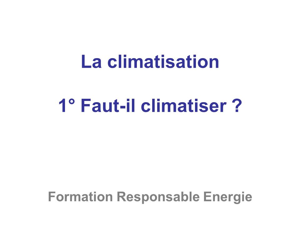 La climatisation 1° Faut-il climatiser ? Formation Responsable Energie