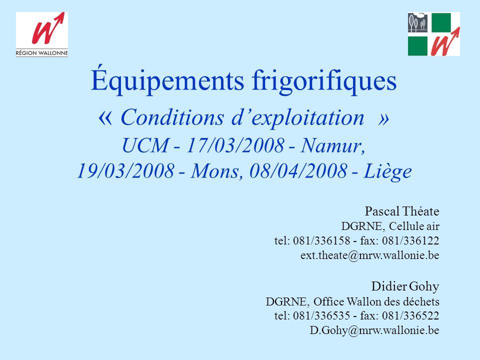Équipements frigorifiques « Conditions dexploitation » UCM - 17/03/2008 - Namur, 19/03/2008 - Mons, 08/04/2008 - Liège Pascal Théate DGRNE, Cellule air tel: 081/336158 - fax: 081/336122 ext.theate@mrw.wallonie.be Didier Gohy DGRNE, Office Wallon des déchets tel: 081/336535 - fax: 081/336522 D.Gohy@mrw.wallonie.be