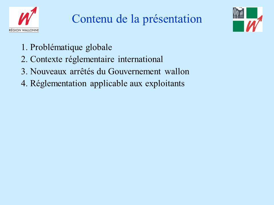 Contenu de la présentation 1. Problématique globale 2. Contexte réglementaire international 3. Nouveaux arrêtés du Gouvernement wallon 4. Réglementati
