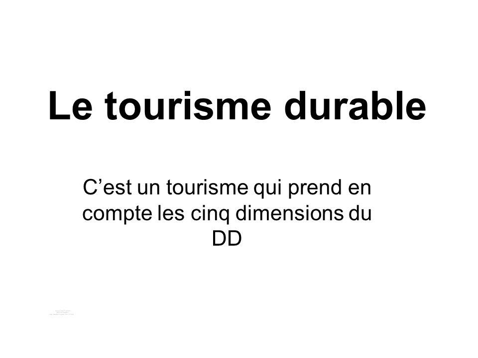 Le tourisme durable Cest un tourisme qui prend en compte les cinq dimensions du DD