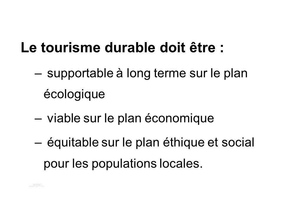Le tourisme durable doit être : – supportable à long terme sur le plan écologique – viable sur le plan économique – équitable sur le plan éthique et social pour les populations locales.