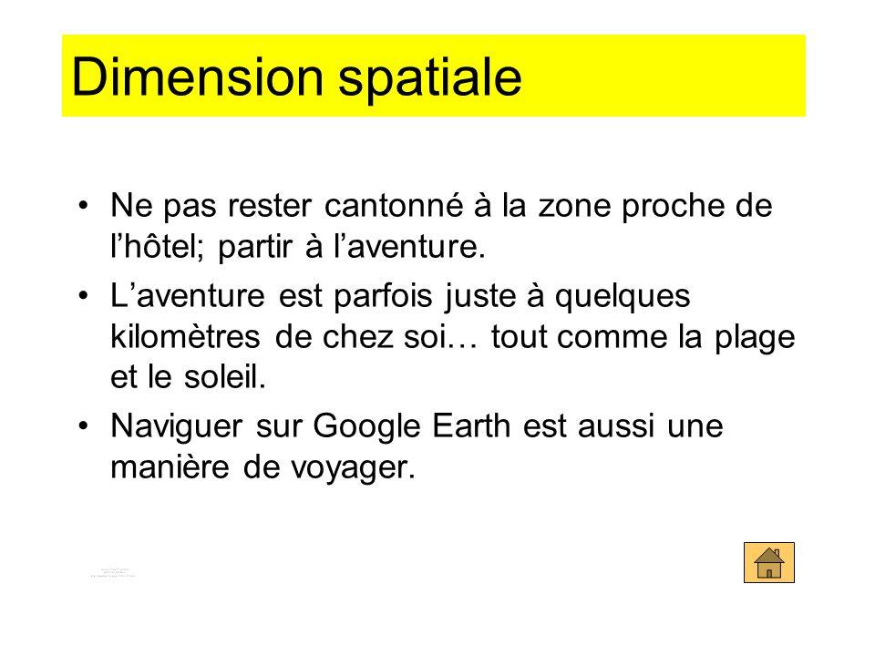 Dimension spatiale Ne pas rester cantonné à la zone proche de lhôtel; partir à laventure. Laventure est parfois juste à quelques kilomètres de chez so
