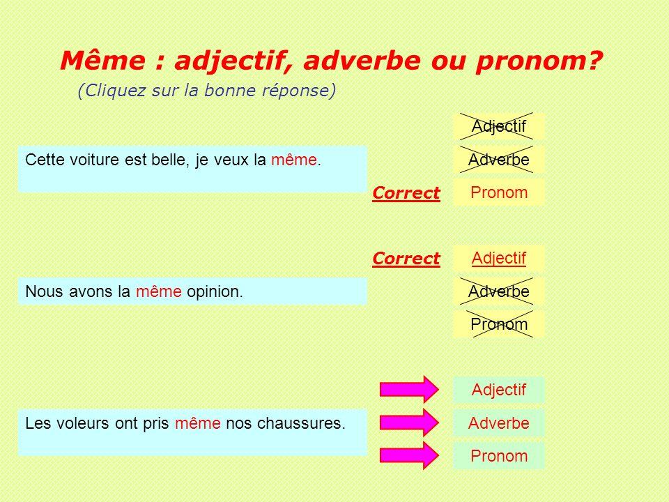 Même : adjectif, adverbe ou pronom.Nous avons la même opinion.