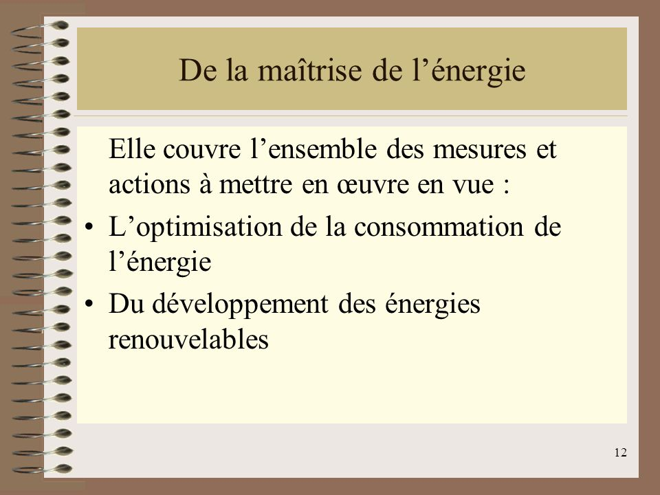 12 De la maîtrise de lénergie Elle couvre lensemble des mesures et actions à mettre en œuvre en vue : Loptimisation de la consommation de lénergie Du développement des énergies renouvelables