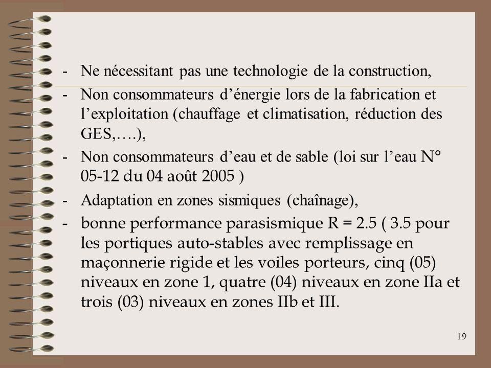 -Ne nécessitant pas une technologie de la construction, -Non consommateurs dénergie lors de la fabrication et lexploitation (chauffage et climatisation, réduction des GES,….), -Non consommateurs deau et de sable (loi sur leau N° 05-12 du 04 ao û t 2005 ) -Adaptation en zones sismiques (chaînage), -bonne performance parasismique R = 2.5 ( 3.5 pour les portiques auto-stables avec remplissage en ma ç onnerie rigide et les voiles porteurs, cinq (05) niveaux en zone 1, quatre (04) niveaux en zone IIa et trois (03) niveaux en zones IIb et III.