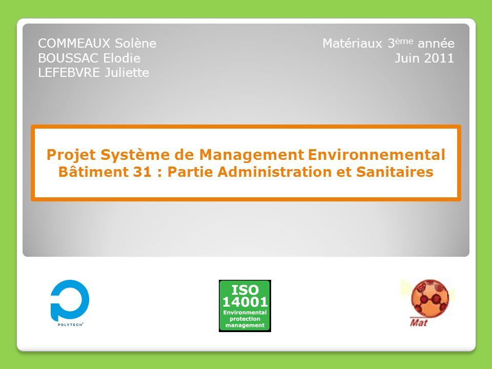 Projet Système de Management Environnemental Bâtiment 31 : Partie Administration et Sanitaires COMMEAUX Solène BOUSSAC Elodie LEFEBVRE Juliette Matéri