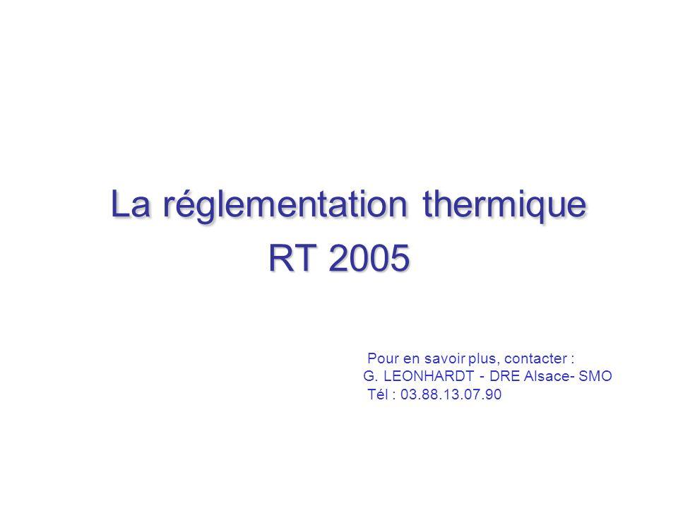 La réglementation thermique RT 2005 Pour en savoir plus, contacter : G. LEONHARDT - DRE Alsace- SMO Tél : 03.88.13.07.90